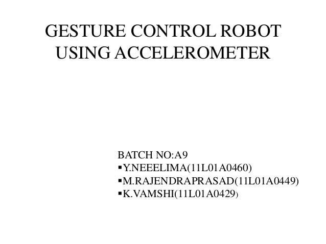 GESTURE CONTROL ROBOT USING ACCELEROMETER BATCH NO:A9 Y.NEEELIMA(11L01A0460) M.RAJENDRAPRASAD(11L01A0449) K.VAMSHI(11L0...