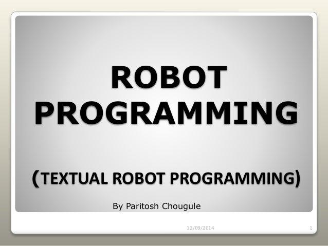 ROBOT PROGRAMMING (TEXTUAL ROBOT PROGRAMMING) 12/09/2014 1 By Paritosh Chougule
