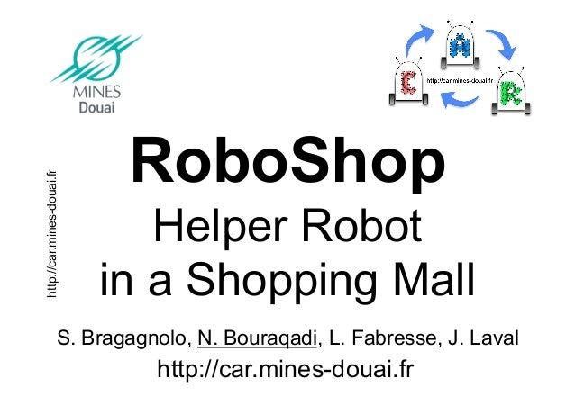 http://car.mines-douai.fr S. Bragagnolo, N. Bouraqadi, L. Fabresse, J. Laval RoboShop Helper Robot in a Shopping Mall http...