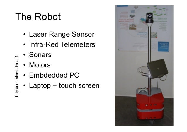 The Robot • Laser Range Sensor • Infra-Red Telemeters • Sonars • Motors • Embdedded PC • Laptop + touch screen http:...