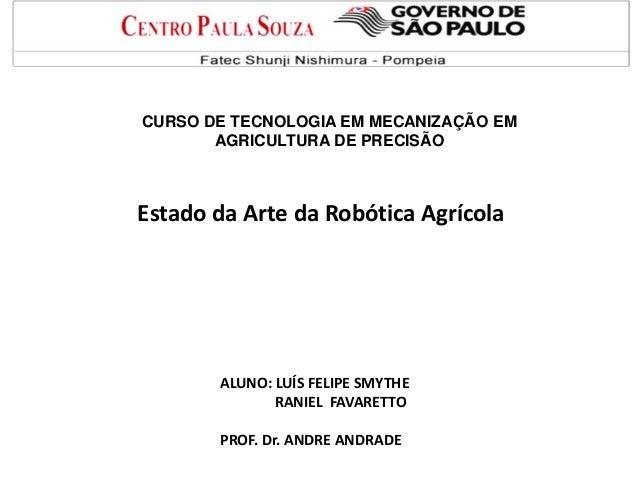 CURSO DE TECNOLOGIA EM MECANIZAÇÃO EM AGRICULTURA DE PRECISÃO Estado da Arte da Robótica Agrícola ALUNO: LUÍS FELIPE SMYTH...