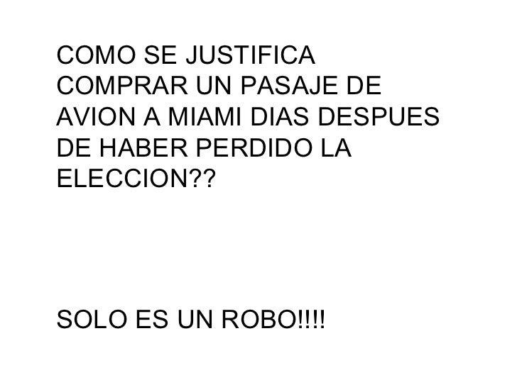 COMO SE JUSTIFICA COMPRAR UN PASAJE DE AVION A MIAMI DIAS DESPUES DE HABER PERDIDO LA ELECCION?? SOLO ES UN ROBO!!!!