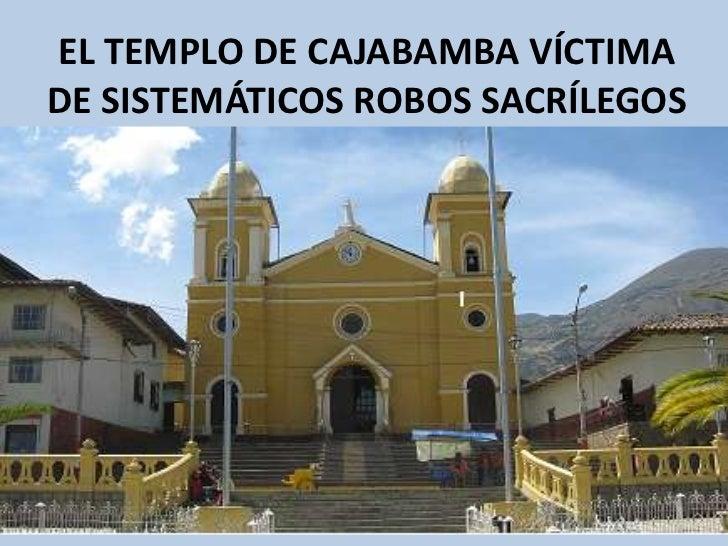 EL TEMPLO DE CAJABAMBA VÍCTIMADE SISTEMÁTICOS ROBOS SACRÍLEGOS