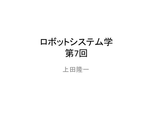 ロボットシステム学 第7回 上田隆一