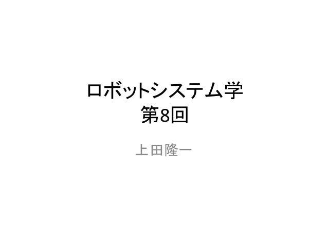 ロボットシステム学 第8回 上田隆一