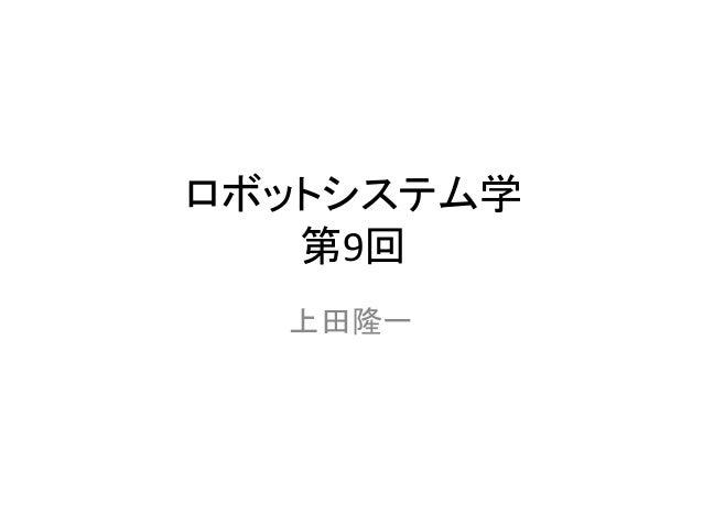 ロボットシステム学 第9回 上田隆一