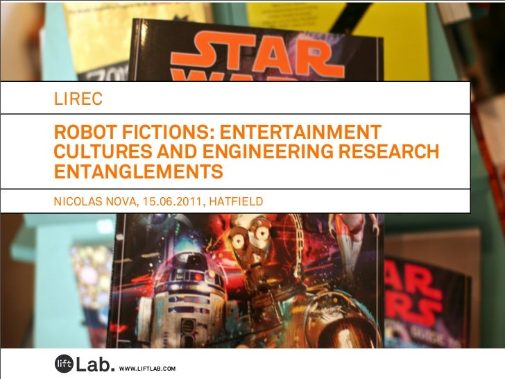 LIRECROBOT FICTIONS: ENTERTAINMENTCULTURES AND ENGINEERING RESEARCHENTANGLEMENTSNICOLAS NOVA, 15.06.2011, HATFIELD        ...