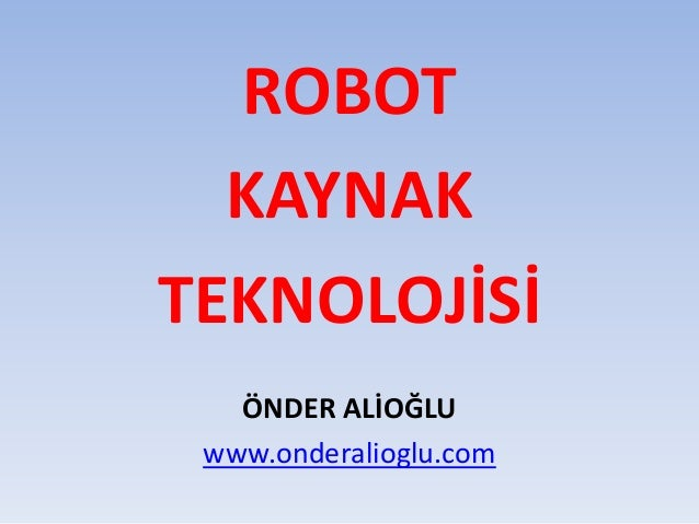 ROBOT KAYNAK TEKNOLOJİSİ ÖNDER ALİOĞLU www.onderalioglu.com