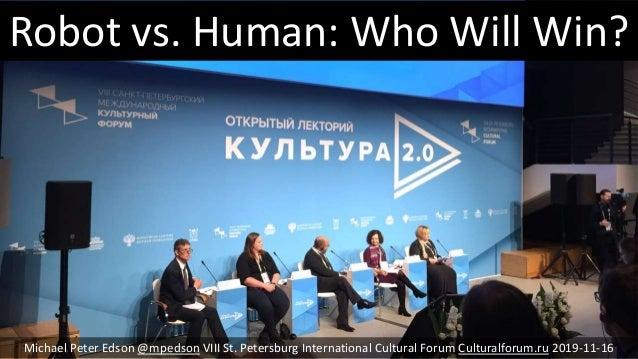 Robot vs. Human: Who Will Win? Michael Peter Edson @mpedson VIII St. Petersburg International Cultural Forum Culturalforum...
