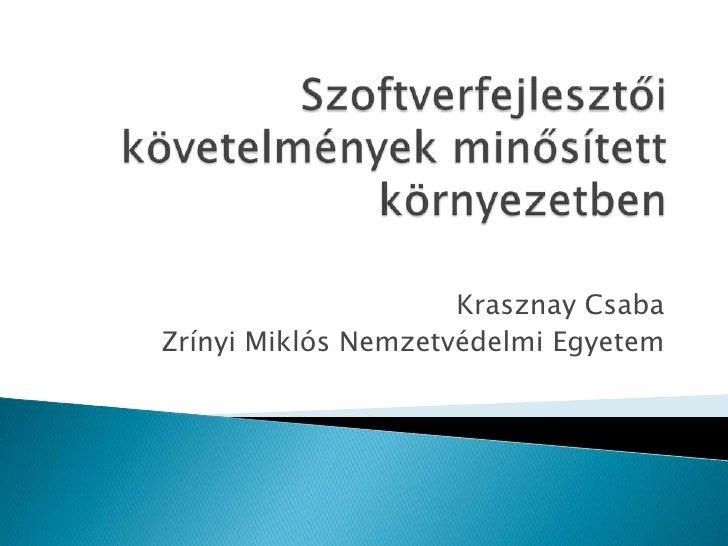 Szoftverfejlesztői követelmények minősített környezetben<br />Krasznay Csaba<br />Zrínyi Miklós Nemzetvédelmi Egyetem<br />