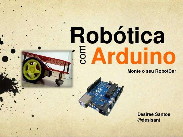 com  Robótica Arduino Monte o seu RobotCar  Desiree Santos @desisant