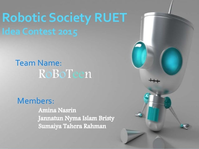 Robotic Society RUET Idea Contest 2015 Team Name: RoBoTeen Members: Amina Nasrin Jannatun Nyma Islam Bristy Sumaiya Tahera...