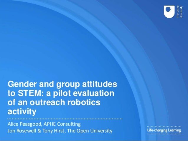 Gender and group attitudes to STEM: a pilot evaluation of an outreach robotics activity Alice Peasgood, APHE Consulting Jo...