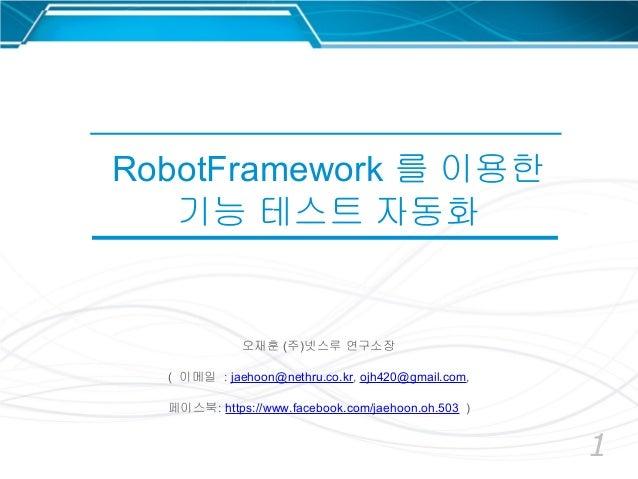 1 RobotFramework 를 이용한 기능 테스트 자동화 오재훈 (주)넷스루 연구소장 ( 이메일 : jaehoon@nethru.co.kr, ojh420@gmail.com, 페이스북: https://www.facebo...