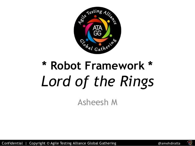 * Robot Framework *  Lord of the Rings  Asheesh M  Confidential | Copyright © Agile Testing Alliance Global Gathering @ame...