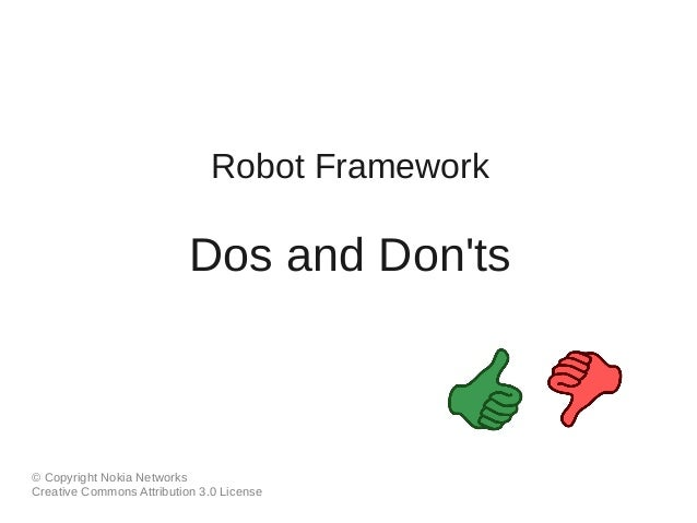 Robot Framework  Dos and Don'ts  © Copyright Nokia Networks  Creative Commons Attribution 3.0 License
