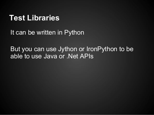 Test LibrariesIt can be written in PythonBut you can use Jython or IronPython to beable to use Java or .Net APIs
