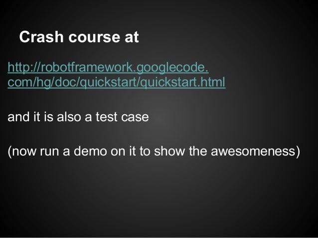 Crash course athttp://robotframework.googlecode.com/hg/doc/quickstart/quickstart.htmland it is also a test case(now run a ...