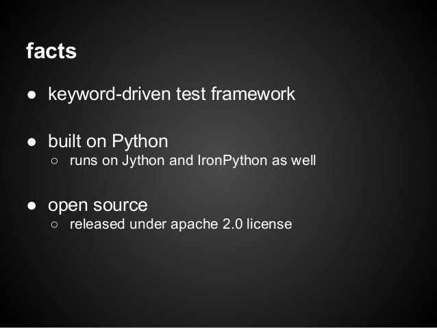 facts● keyword-driven test framework● built on Python○ runs on Jython and IronPython as well● open source○ released under ...