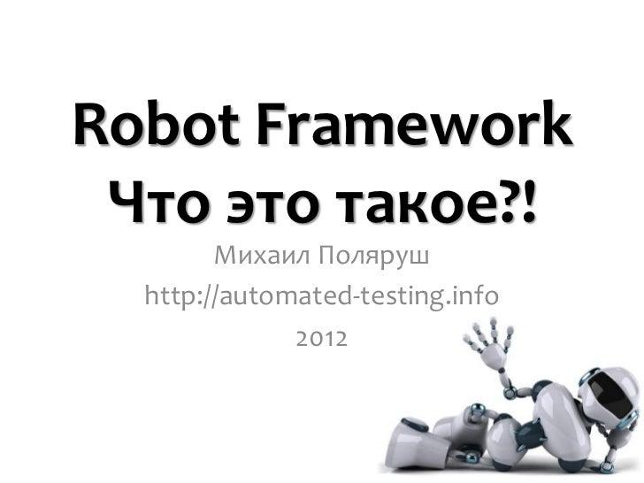 Robot Framework Что это такое?!        Михаил Поляруш  http://automated-testing.info              2012                    ...