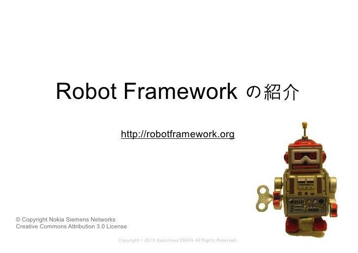 Robot Framework の紹介                                      http://robotframework.org     © Copyright Nokia Siemens Networks ...