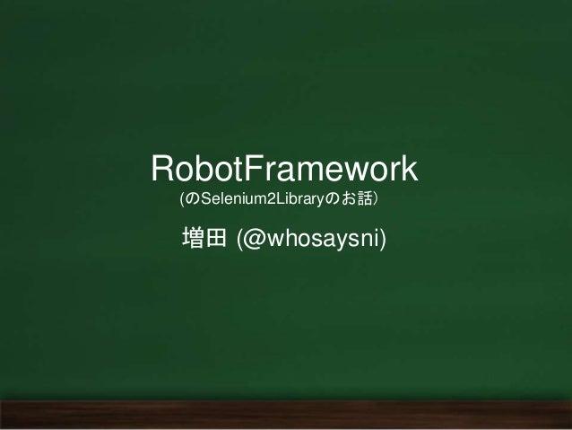 RobotFramework (のSelenium2Libraryのお話) 増田 (@whosaysni)