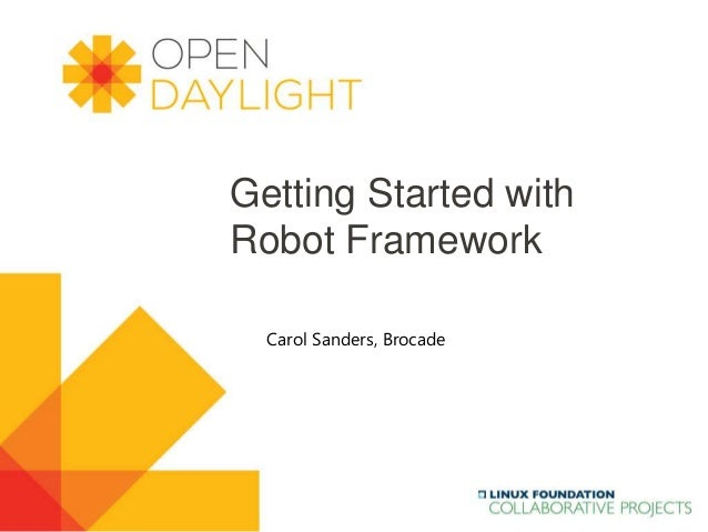 Created by Jan Medved www.opendaylight.org Getting Started with Robot Framework Carol Sanders, Brocade