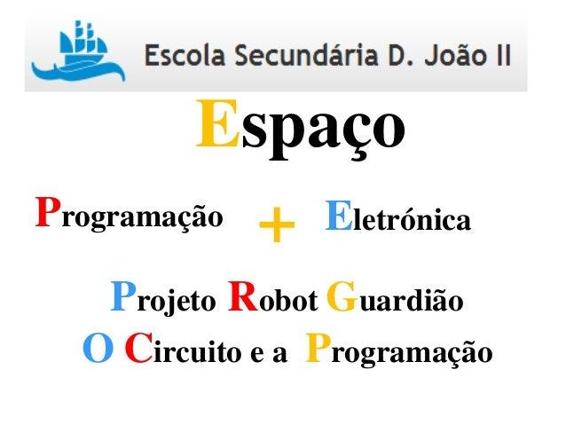 Programação Eletrónica+ Espaço Projeto Robot Guardião O Circuito e a Programação