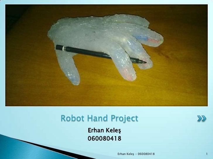 ErhanKeleş<br />060080418<br />Robot Hand Project<br />1<br />Erhan Keleş - 060080418<br />