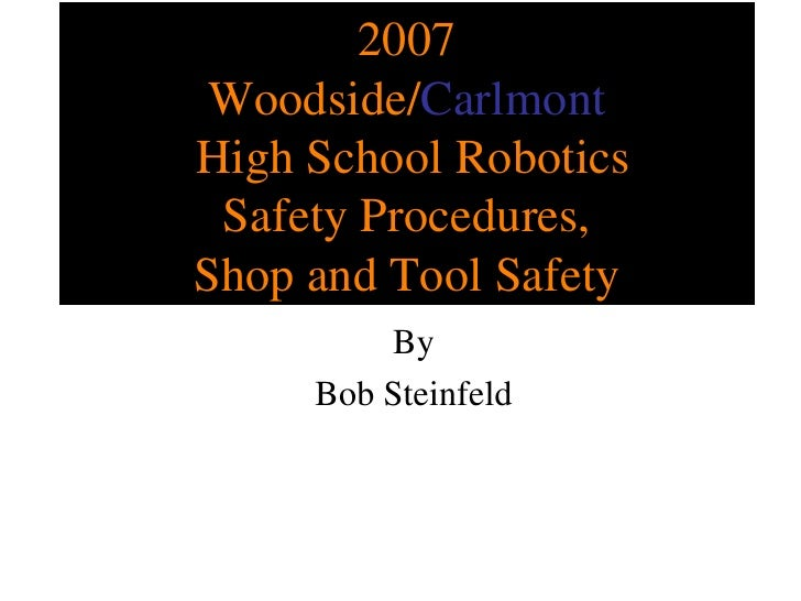 2007 Woodside/ Carlmont  High School Robotics Safety Procedures, Shop and Tool Safety By Bob Steinfeld