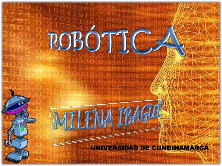 ROBÓTICA<br />Milena Ibagué<br />UNIVERSIDAD DE CUNDINAMARCA<br />