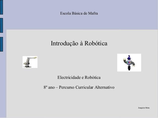 Escola Básica de Mafra Introdução à Robótica Electricidade e Robótica 8º ano – Percurso Curricular Alternativo Joaquim Mot...