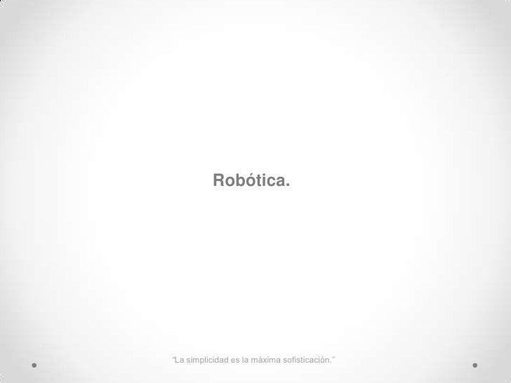 """Robótica.<br />""""La simplicidad es la máxima sofisticación.""""<br />"""