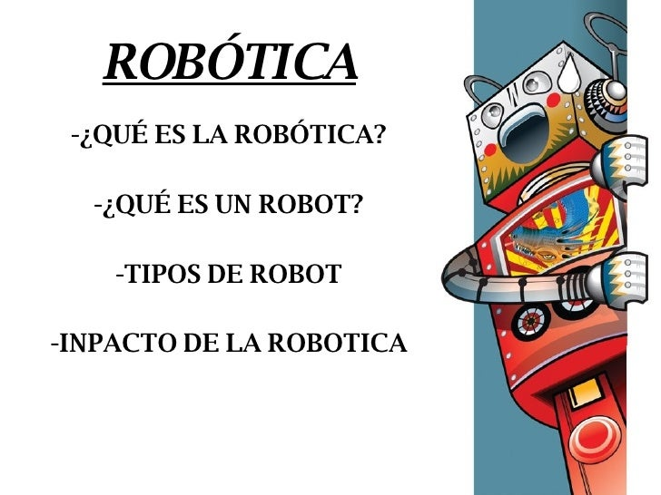 ROBÓTICA -¿QUÉ ES LA ROBÓTICA? -¿QUÉ ES UN ROBOT? -TIPOS DE ROBOT -INPACTO DE LA ROBOTICA