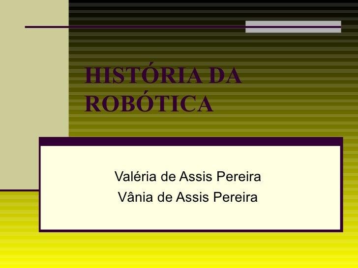 HISTÓRIA DA  ROBÓTICA   Valéria de Assis Pereira Vânia de Assis Pereira