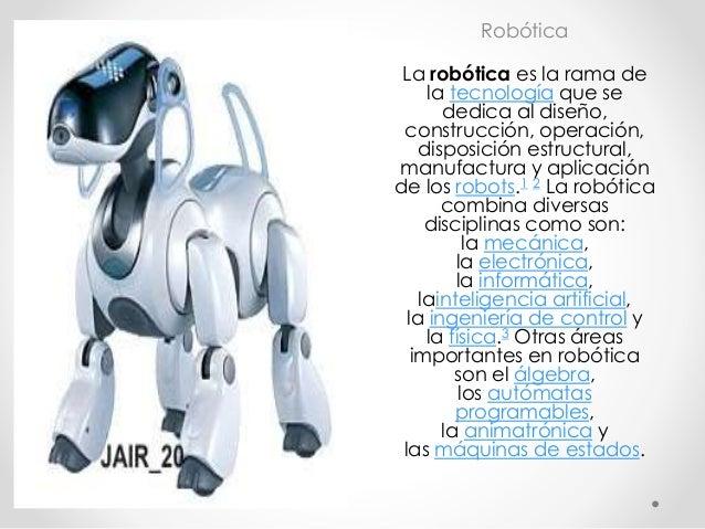 Robótica La robótica es la rama de la tecnología que se dedica al diseño, construcción, operación, disposición estructural...
