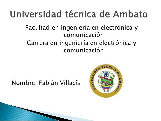 Facultad en ingeniería en electrónica y comunicación Carrera en ingeniería en electrónica y comunicación Nombre: Fabián Vi...