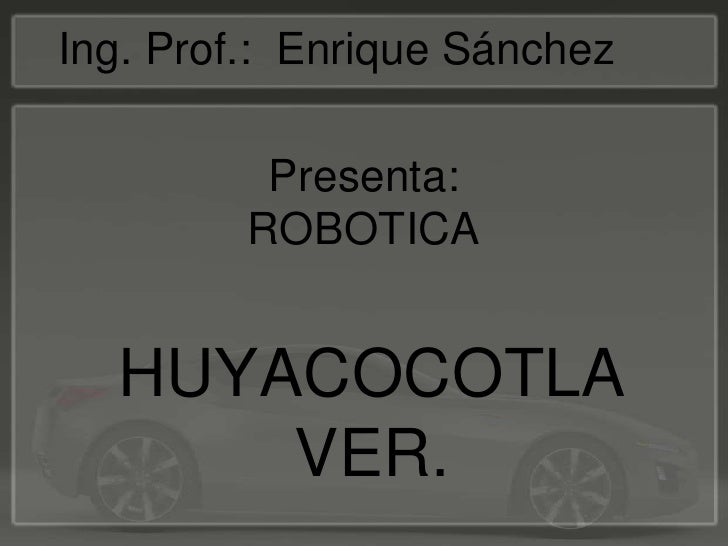 Presenta: ROBOTICA <br />Ing. Prof.:  Enrique Sánchez <br />HUYACOCOTLA VER. <br />