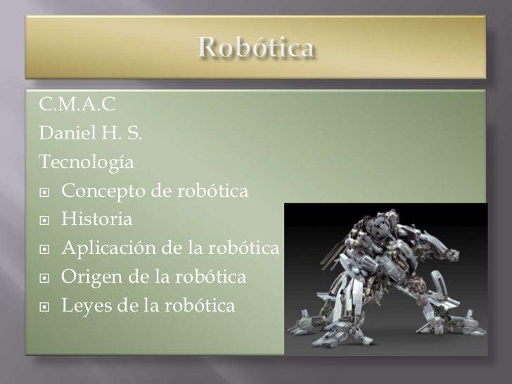 C.M.A.CDaniel H. S.Tecnología Concepto de robótica Historia Aplicación de la robótica Origen de la robótica Leyes de ...
