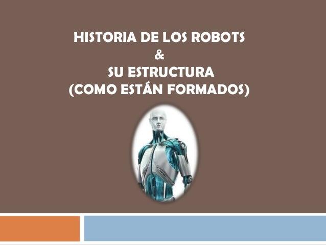 HISTORIA DE LOS ROBOTS             &      SU ESTRUCTURA(COMO ESTÁN FORMADOS)