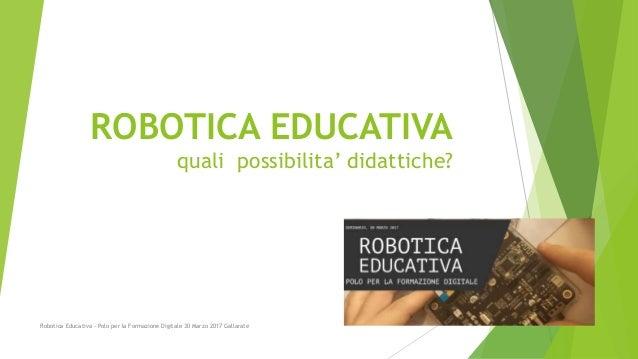 ROBOTICA EDUCATIVA quali possibilita' didattiche? Robotica Educativa - Polo per la Formazione Digitale 30 Marzo 2017 Galla...