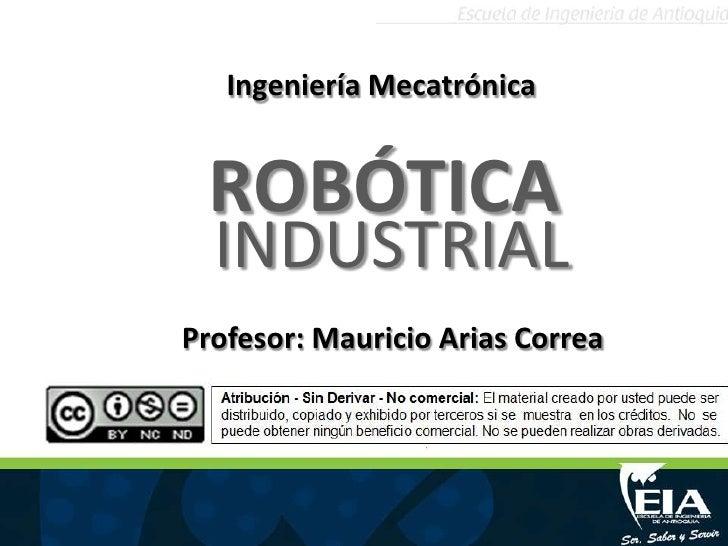 Ingeniería Mecatrónica <br />ROBÓTICA<br />INDUSTRIAL<br />Profesor: Mauricio Arias Correa <br />
