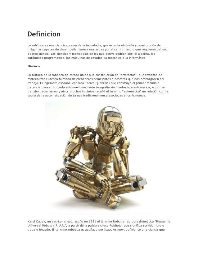 DefinicionLa robótica es una ciencia o rama de la tecnología, que estudia el diseño y construcción demáquinas capaces de d...