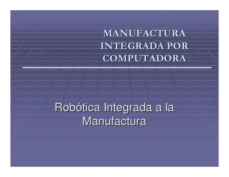 MANUFACTURA         INTEGRADA POR          COMPUTADORA    Robótica Integrada a la     Manufactura
