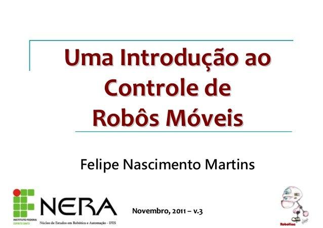 Uma IntroduUma Introduçção aoão ao Controle deControle de Robôs MRobôs Móóveisveis Felipe Nascimento Martins Novembro, 201...