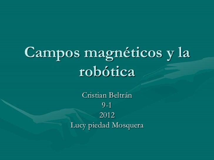 Campos magnéticos y la      robótica         Cristian Beltrán                9-1               2012      Lucy piedad Mosqu...