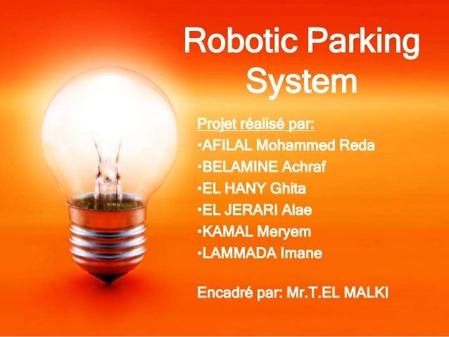 Robotic Parking   SystemProjet réalisé par:•AFILAL Mohammed Reda•BELAMINE Achraf•EL HANY Ghita•EL JERARI Alae•KAMAL Meryem...