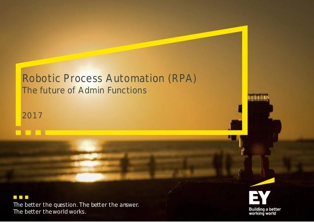 The better the question. The better the answer. The better the world works. 2017 Robotic Process Automation (RPA) The futu...