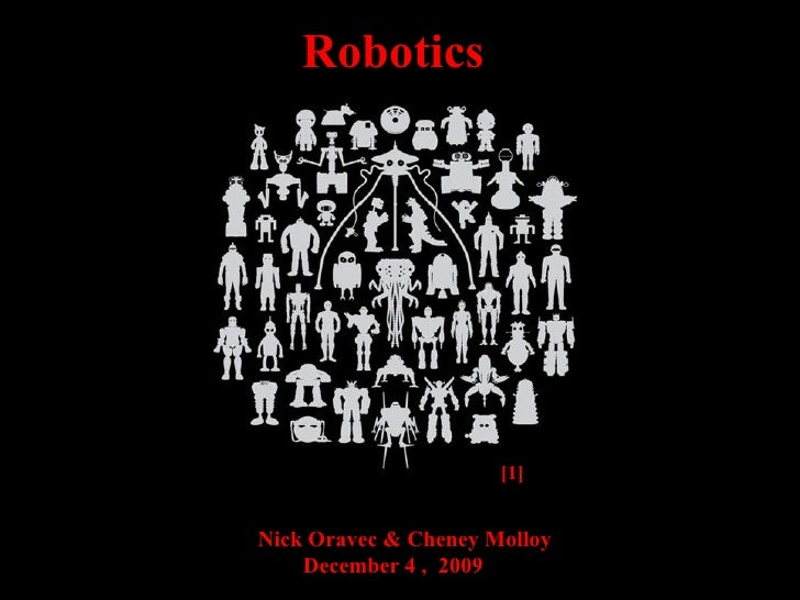 [1]   Nick Oravec & Cheney Molloy  December 4 ,  2009 Robotics