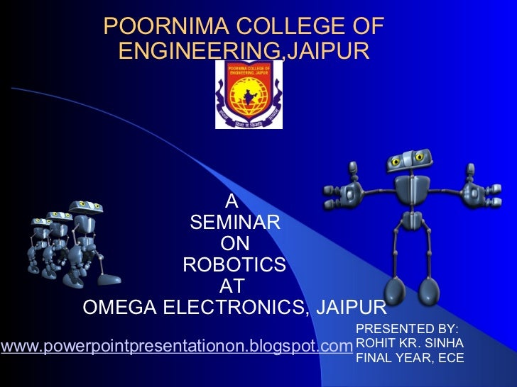 POORNIMA COLLEGE OF ENGINEERING,JAIPUR A  SEMINAR ON ROBOTICS AT  OMEGA ELECTRONICS, JAIPUR PRESENTED BY: ROHIT KR. SINHA ...
